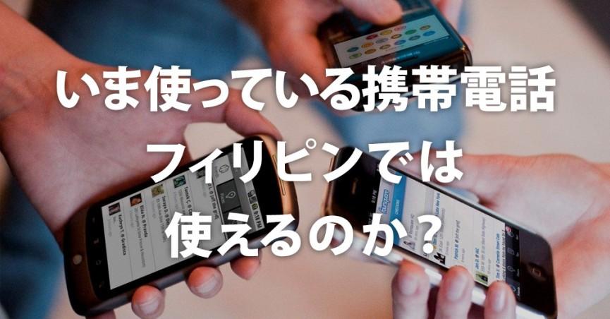 いま使っている携帯電話、フィリピンでは使えるのか?