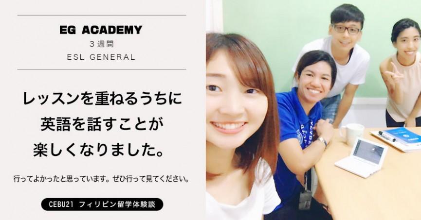 フィリピン留学 体験談#490 埼玉県HAさん(20代女性)EG Academy 3週間 / 最初は英語を話すことに抵抗がありましたが、レッスンを重ねるうちに英語を話すことが楽しくなりました。